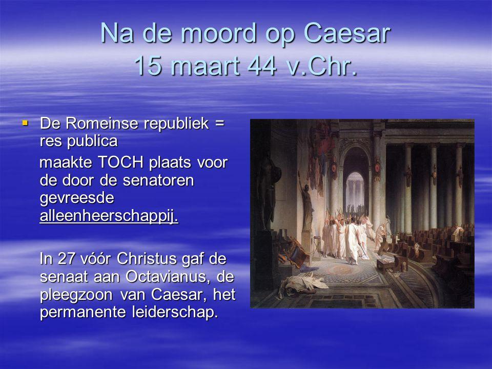 Na de moord op Caesar 15 maart 44 v.Chr.  De Romeinse republiek = res publica maakte TOCH plaats voor de door de senatoren gevreesde alleenheerschapp