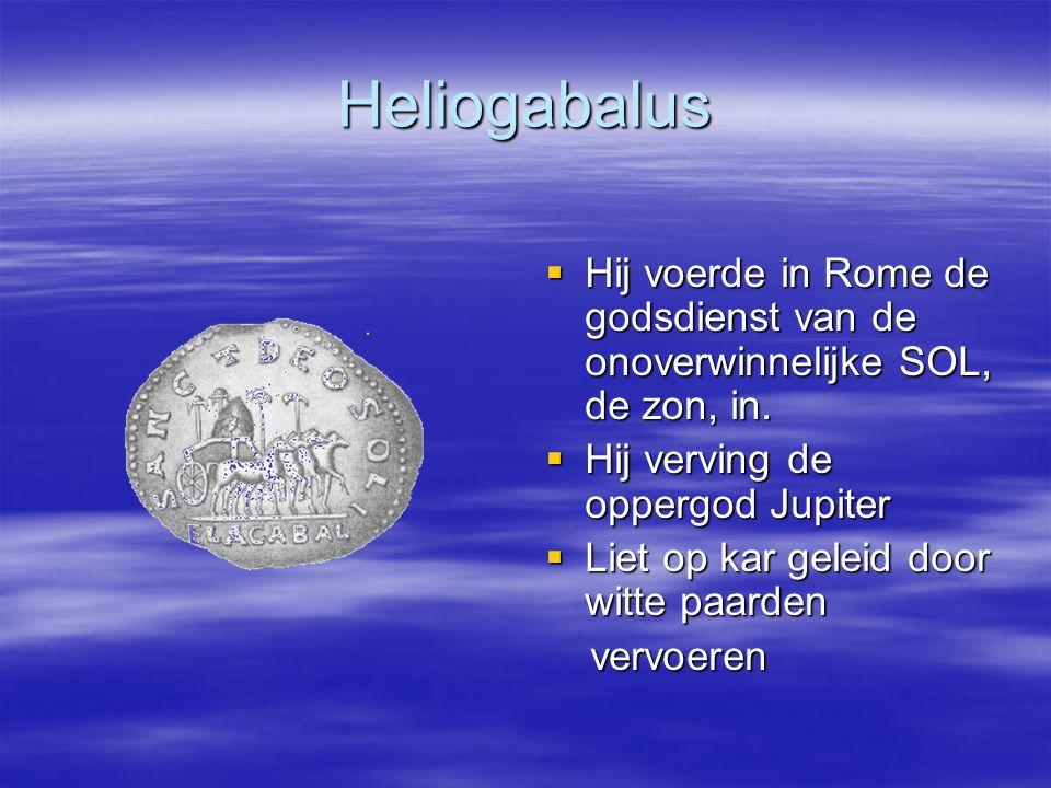 Heliogabalus  Hij voerde in Rome de godsdienst van de onoverwinnelijke SOL, de zon, in.  Hij verving de oppergod Jupiter  Liet op kar geleid door w