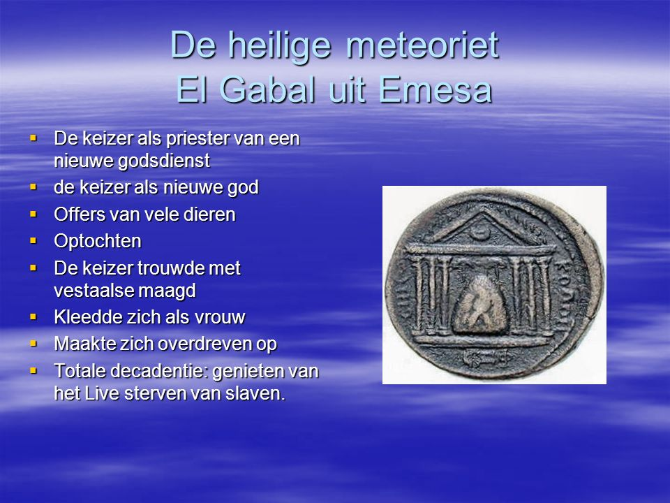 De heilige meteoriet El Gabal uit Emesa  De keizer als priester van een nieuwe godsdienst  de keizer als nieuwe god  Offers van vele dieren  Optoc