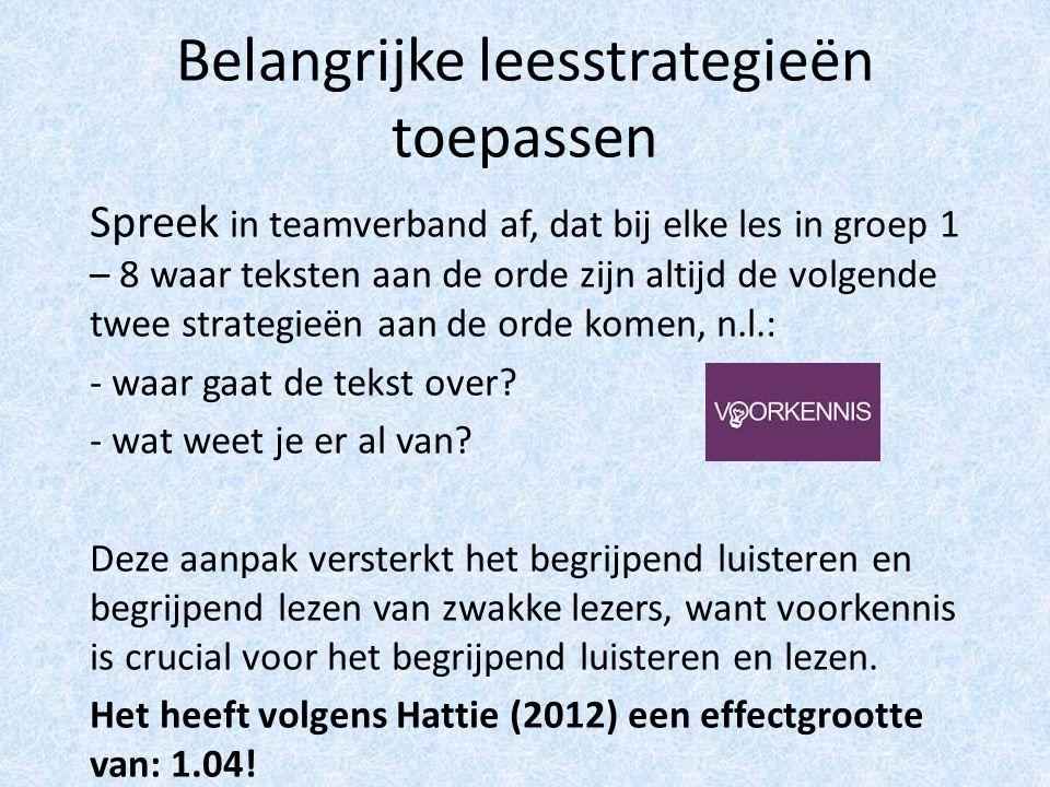 Belangrijke leesstrategieën toepassen Spreek in teamverband af, dat bij elke les in groep 1 – 8 waar teksten aan de orde zijn altijd de volgende twee strategieën aan de orde komen, n.l.: - waar gaat de tekst over.