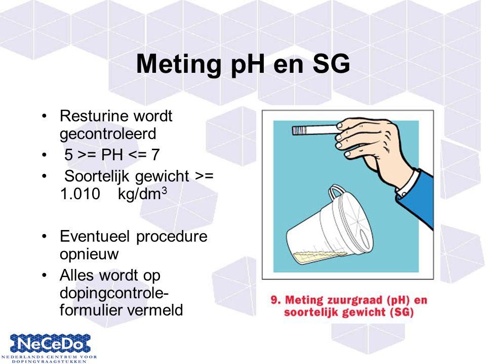 Meting pH en SG Resturine wordt gecontroleerd 5 >= PH <= 7 Soortelijk gewicht >= 1.010 kg/dm 3 Eventueel procedure opnieuw Alles wordt op dopingcontrole- formulier vermeld