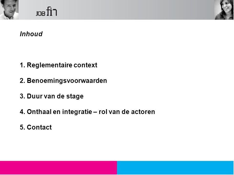 Inhoud 1. Reglementaire context 2. Benoemingsvoorwaarden 3. Duur van de stage 4. Onthaal en integratie – rol van de actoren 5. Contact