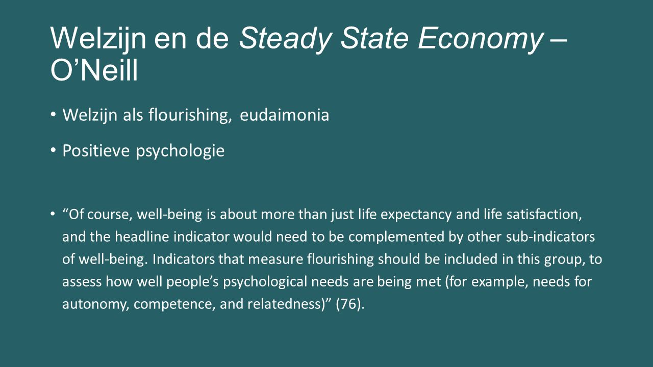 Welzijn en de Steady State Economy – O'Neill Welzijn als flourishing, eudaimonia Positieve psychologie Of course, well-being is about more than just life expectancy and life satisfaction, and the headline indicator would need to be complemented by other sub-indicators of well-being.
