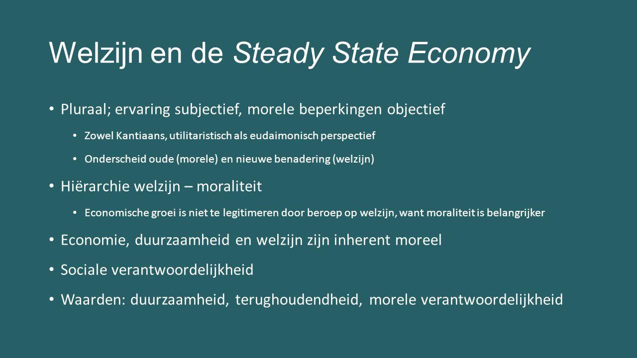 Welzijn en de Steady State Economy Pluraal; ervaring subjectief, morele beperkingen objectief Zowel Kantiaans, utilitaristisch als eudaimonisch perspectief Onderscheid oude (morele) en nieuwe benadering (welzijn) Hiërarchie welzijn – moraliteit Economische groei is niet te legitimeren door beroep op welzijn, want moraliteit is belangrijker Economie, duurzaamheid en welzijn zijn inherent moreel Sociale verantwoordelijkheid Waarden: duurzaamheid, terughoudendheid, morele verantwoordelijkheid