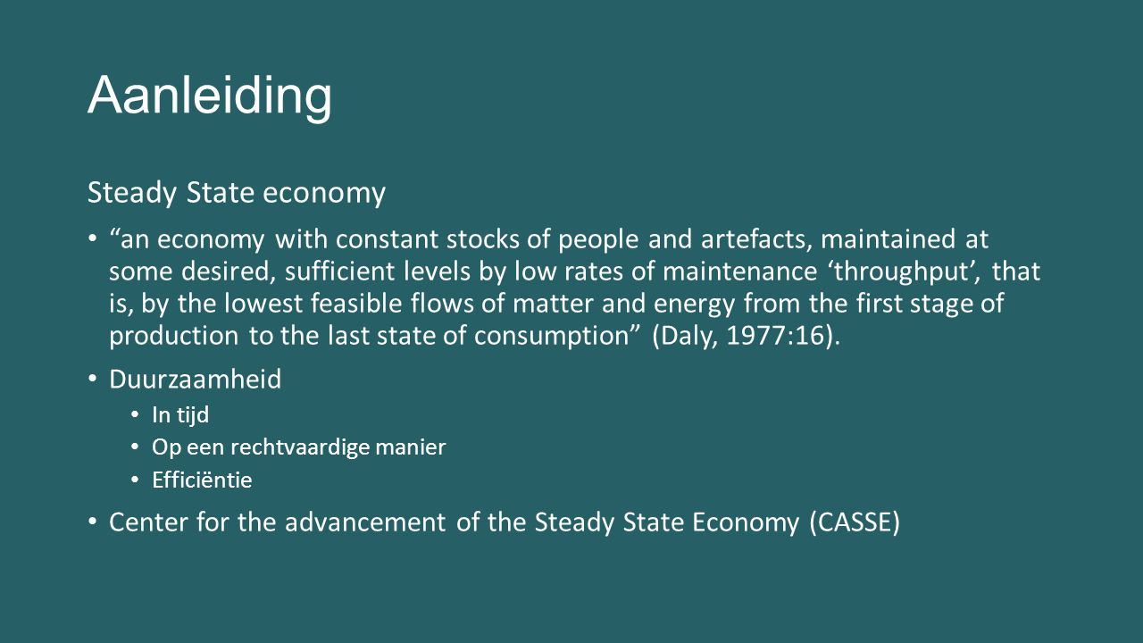 Aanleiding Steady State economy an economy with constant stocks of people and artefacts, maintained at some desired, sufficient levels by low rates of maintenance 'throughput', that is, by the lowest feasible flows of matter and energy from the first stage of production to the last state of consumption (Daly, 1977:16).