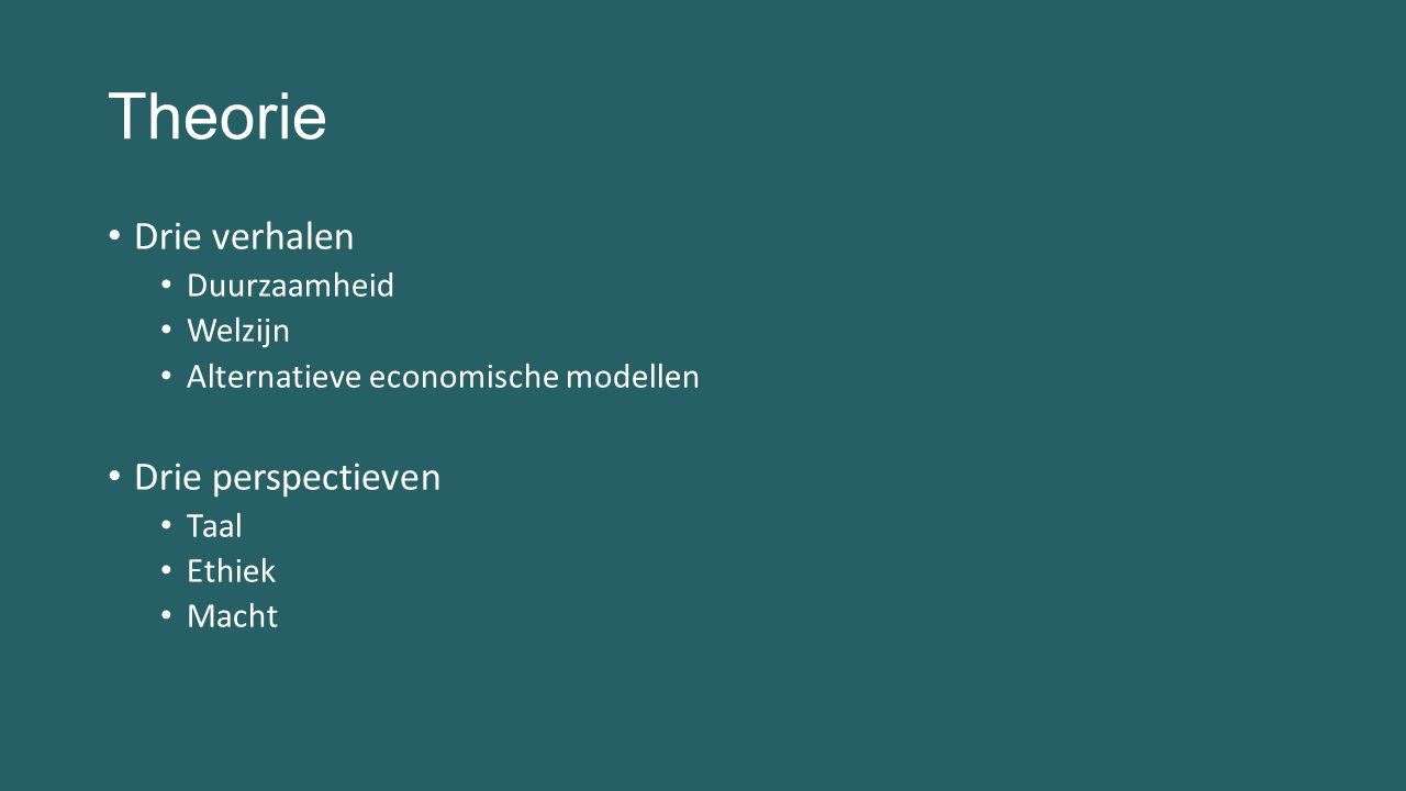 Theorie TaalEthiekMacht Duurzaam- heid Technisch, moreel of relationeel probleem Politieke, psychologische of morele argumenten Consequentialistisch, deontologisch of deugdethiek Deep ecology, ecofeminisme, eco-kritiek of deugd Mens of natuur centraal Controle over natuur Welzijn Waarde monisme of pluralisme Hedonistisch, verlangen of objectief Relatie welzijn - moraal Legitimatie door utilititeit, Kantiaanse ethiek of eudaimonia Capabilities, geluk of welvaart Taak van publieke instelling Contextualisme of individualisme EconomieMogelijkheid of wenselijkheidEconomie als waardecreatieGroei-paradigma
