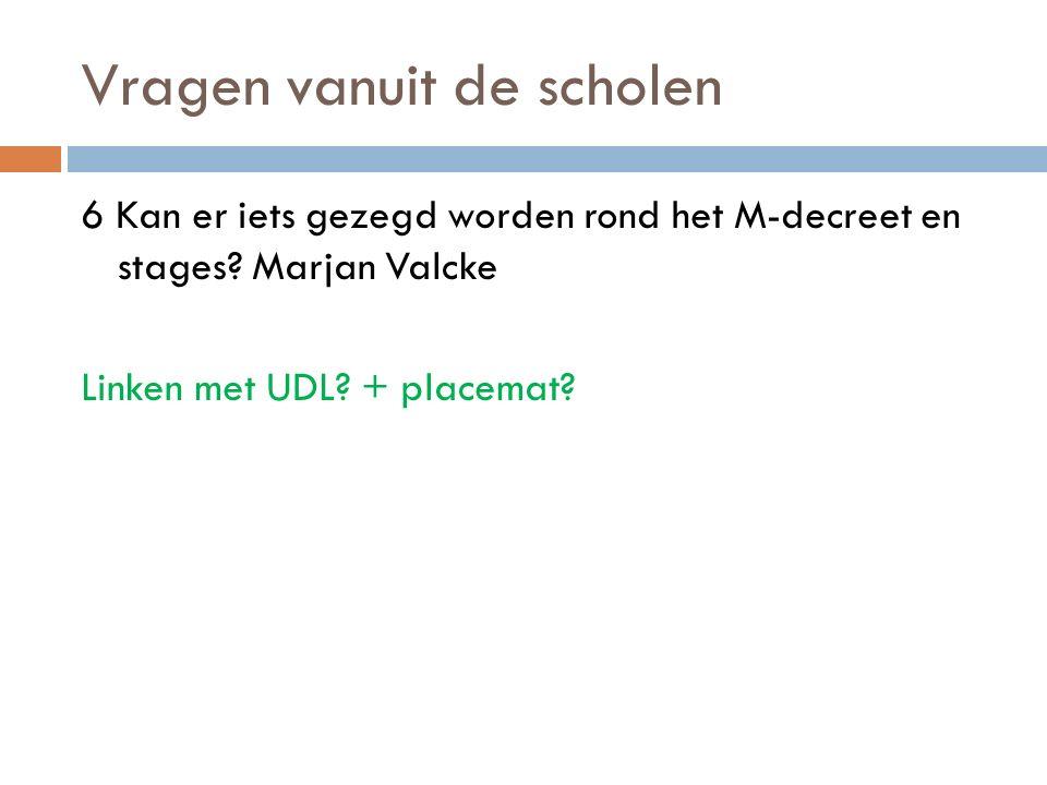 Vragen vanuit de scholen 6 Kan er iets gezegd worden rond het M-decreet en stages? Marjan Valcke Linken met UDL? + placemat?