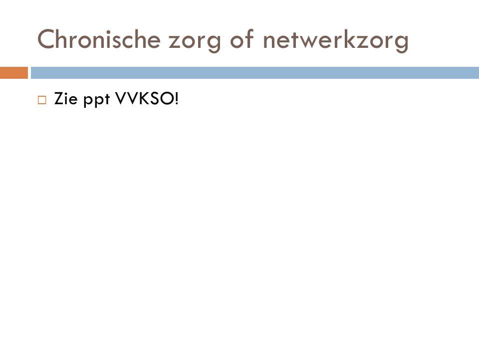 Chronische zorg of netwerkzorg  Zie ppt VVKSO!