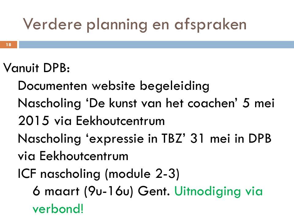 Verdere planning en afspraken 18 Vanuit DPB: Documenten website begeleiding Nascholing 'De kunst van het coachen' 5 mei 2015 via Eekhoutcentrum Nascho