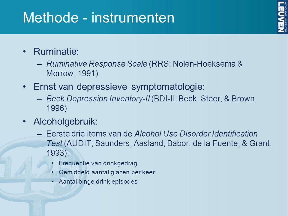 Methode - instrumenten Ruminatie: –Ruminative Response Scale (RRS; Nolen-Hoeksema & Morrow, 1991) Ernst van depressieve symptomatologie: –Beck Depression Inventory-II (BDI-II; Beck, Steer, & Brown, 1996) Alcoholgebruik: –Eerste drie items van de Alcohol Use Disorder Identification Test (AUDIT; Saunders, Aasland, Babor, de la Fuente, & Grant, 1993).