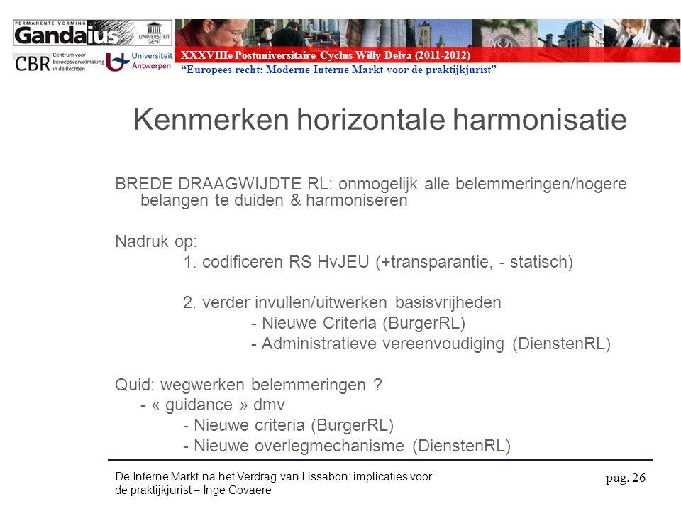 XXXVIIIe Postuniversitaire Cyclus Willy Delva (2011-2012) Europees recht: Moderne Interne Markt voor de praktijkjurist Kenmerken horizontale harmonisatie BREDE DRAAGWIJDTE RL: onmogelijk alle belemmeringen/hogere belangen te duiden & harmoniseren Nadruk op: 1.