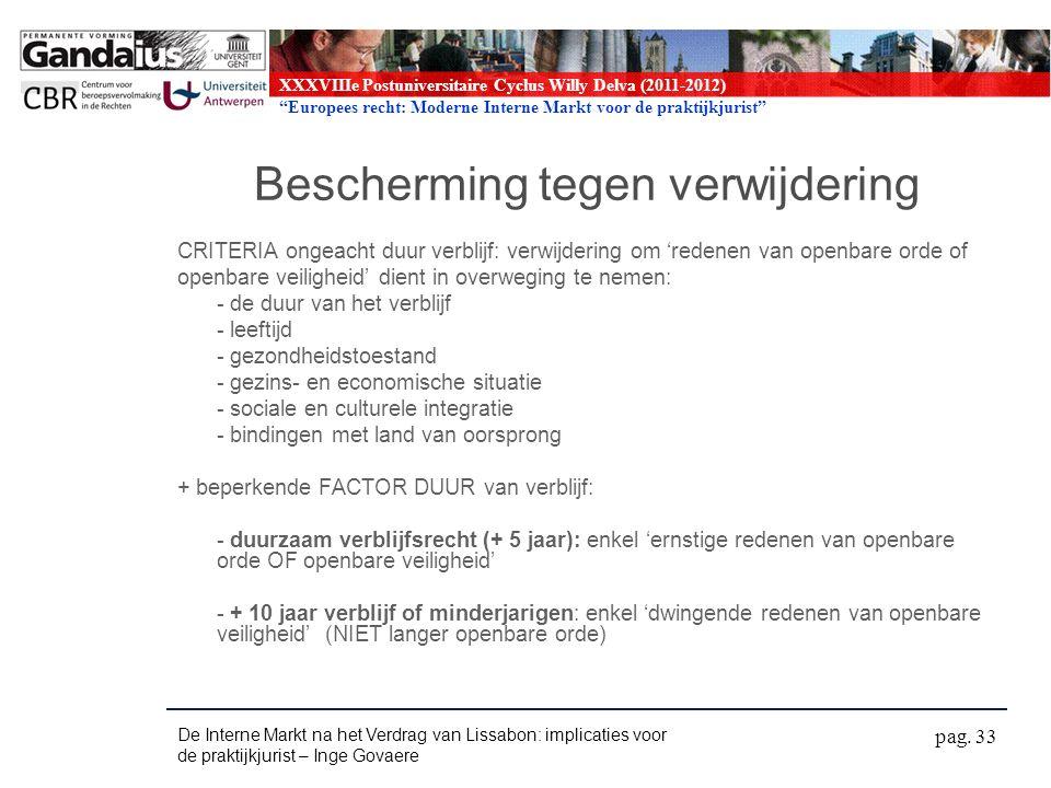 XXXVIIIe Postuniversitaire Cyclus Willy Delva (2011-2012) Europees recht: Moderne Interne Markt voor de praktijkjurist Bescherming tegen verwijdering CRITERIA ongeacht duur verblijf: verwijdering om 'redenen van openbare orde of openbare veiligheid' dient in overweging te nemen: - de duur van het verblijf - leeftijd - gezondheidstoestand - gezins- en economische situatie - sociale en culturele integratie - bindingen met land van oorsprong + beperkende FACTOR DUUR van verblijf: - duurzaam verblijfsrecht (+ 5 jaar): enkel 'ernstige redenen van openbare orde OF openbare veiligheid' - + 10 jaar verblijf of minderjarigen: enkel 'dwingende redenen van openbare veiligheid' (NIET langer openbare orde) De Interne Markt na het Verdrag van Lissabon: implicaties voor de praktijkjurist – Inge Govaere pag.