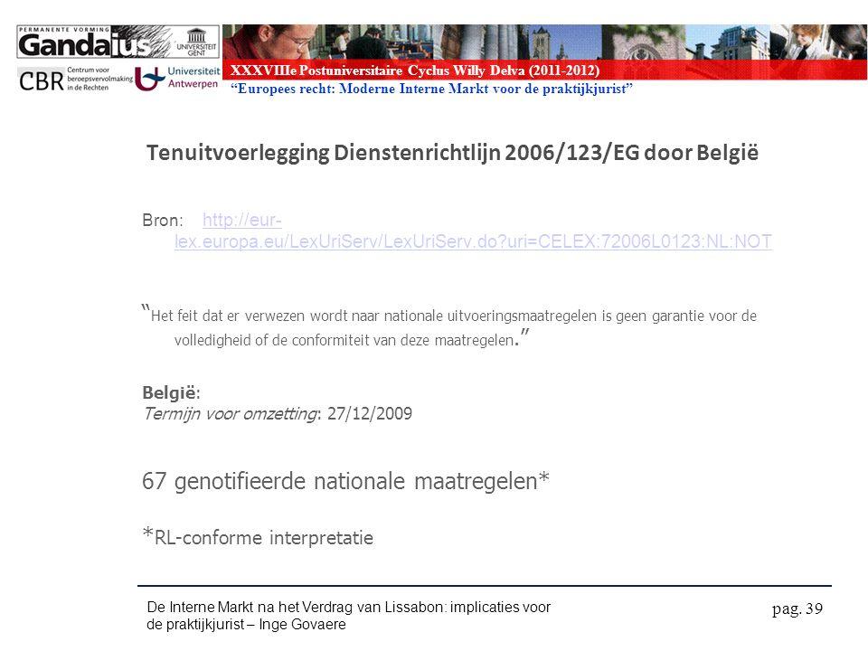 XXXVIIIe Postuniversitaire Cyclus Willy Delva (2011-2012) Europees recht: Moderne Interne Markt voor de praktijkjurist Tenuitvoerlegging Dienstenrichtlijn 2006/123/EG door België Bron: http://eur- lex.europa.eu/LexUriServ/LexUriServ.do uri=CELEX:72006L0123:NL:NOT http://eur- lex.europa.eu/LexUriServ/LexUriServ.do uri=CELEX:72006L0123:NL:NOT Het feit dat er verwezen wordt naar nationale uitvoeringsmaatregelen is geen garantie voor de volledigheid of de conformiteit van deze maatregelen. België: Termijn voor omzetting: 27/12/2009 67 genotifieerde nationale maatregelen* * RL-conforme interpretatie De Interne Markt na het Verdrag van Lissabon: implicaties voor de praktijkjurist – Inge Govaere pag.