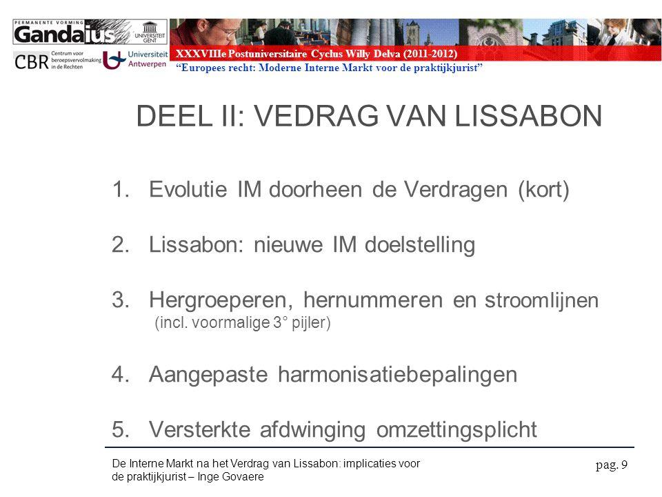 XXXVIIIe Postuniversitaire Cyclus Willy Delva (2011-2012) Europees recht: Moderne Interne Markt voor de praktijkjurist DEEL II: VEDRAG VAN LISSABON 1.Evolutie IM doorheen de Verdragen (kort) 2.Lissabon: nieuwe IM doelstelling 3.Hergroeperen, hernummeren en s troomlijnen (incl.