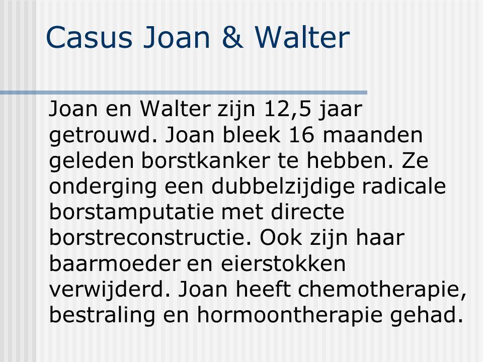Casus Joan & Walter Joan en Walter zijn 12,5 jaar getrouwd. Joan bleek 16 maanden geleden borstkanker te hebben. Ze onderging een dubbelzijdige radica