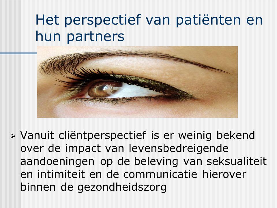 Het perspectief van patiënten en hun partners  Vanuit cliëntperspectief is er weinig bekend over de impact van levensbedreigende aandoeningen op de beleving van seksualiteit en intimiteit en de communicatie hierover binnen de gezondheidszorg
