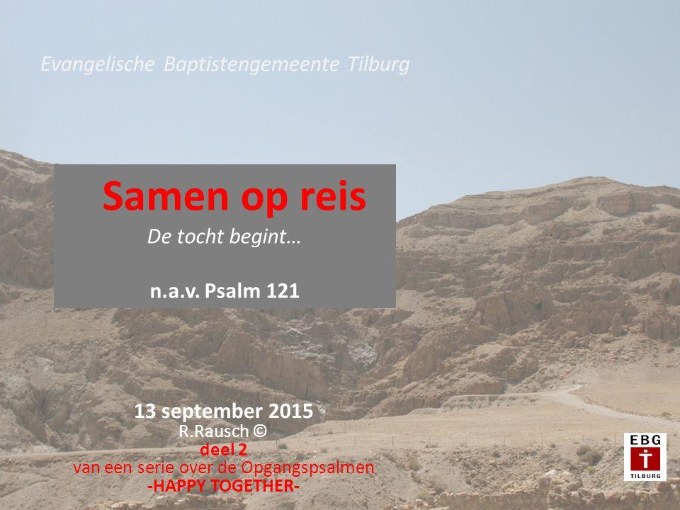 13 september 2015 R.Rausch © deel 2 van een serie over de Opgangspsalmen -HAPPY TOGETHER- Evangelische Baptistengemeente Tilburg Samen op reis De tocht begint… n.a.v.