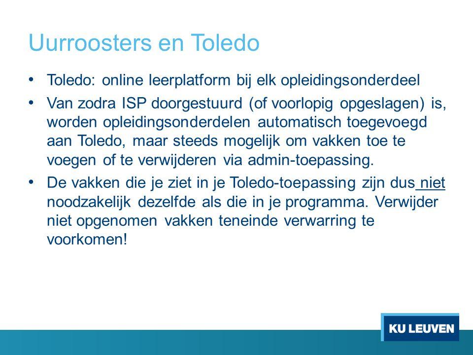 Uurroosters en Toledo Toledo: online leerplatform bij elk opleidingsonderdeel Van zodra ISP doorgestuurd (of voorlopig opgeslagen) is, worden opleidingsonderdelen automatisch toegevoegd aan Toledo, maar steeds mogelijk om vakken toe te voegen of te verwijderen via admin-toepassing.