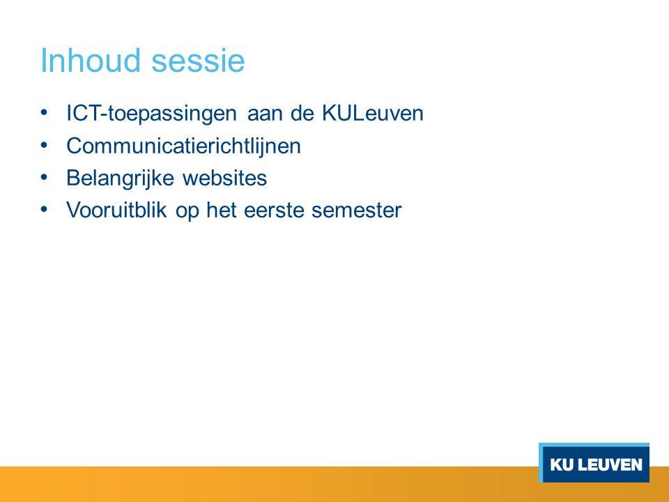 Inhoud sessie ICT-toepassingen aan de KULeuven Communicatierichtlijnen Belangrijke websites Vooruitblik op het eerste semester