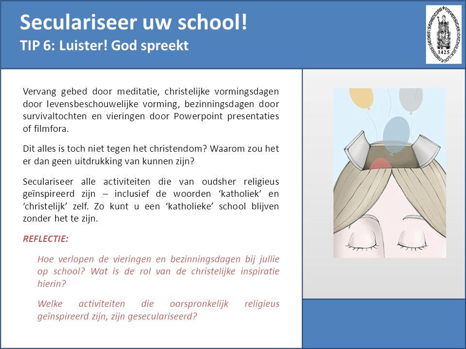 Seculariseer uw school! TIP 6: Luister! God spreekt Vervang gebed door meditatie, christelijke vormingsdagen door levensbeschouwelijke vorming, bezinn