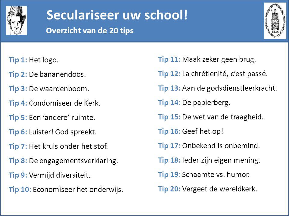Seculariseer uw school! Overzicht van de 20 tips Tip 1: Het logo. Tip 2: De bananendoos. Tip 3: De waardenboom. Tip 4: Condomiseer de Kerk. Tip 5: Een