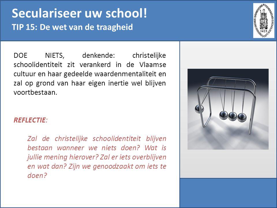 Seculariseer uw school! TIP 15: De wet van de traagheid DOE NIETS, denkende: christelijke schoolidentiteit zit verankerd in de Vlaamse cultuur en haar