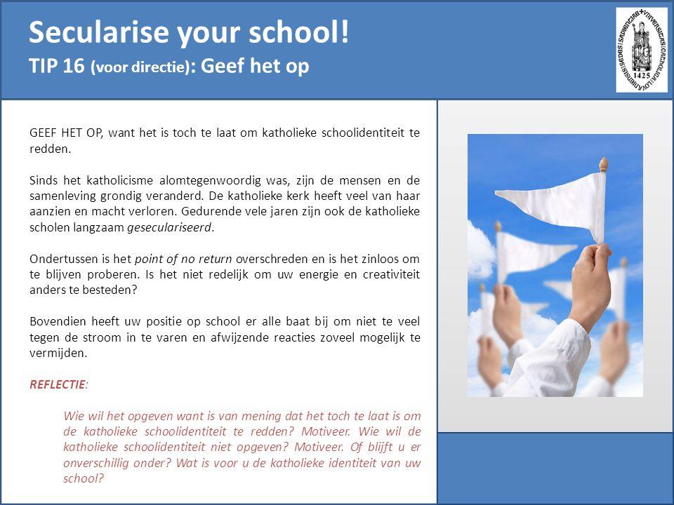 Secularise your school! TIP 16 (voor directie) : Geef het op GEEF HET OP, want het is toch te laat om katholieke schoolidentiteit te redden. Sinds het