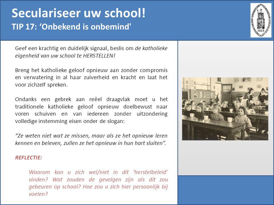 Seculariseer uw school! TIP 17: 'Onbekend is onbemind' Geef een krachtig en duidelijk signaal, beslis om de katholieke eigenheid van uw school te HERS