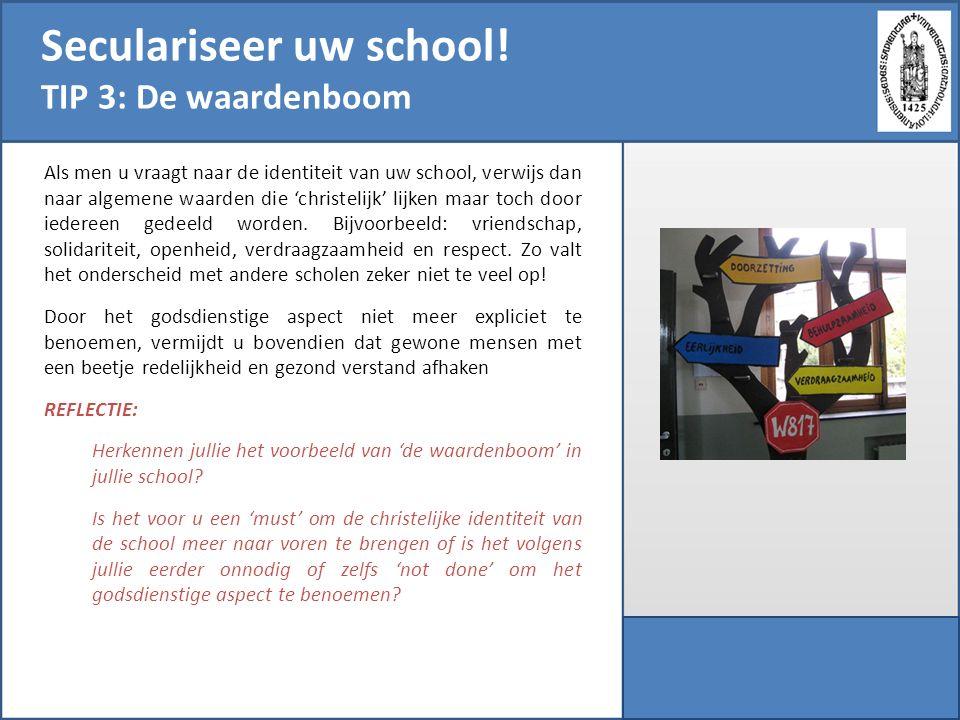 Seculariseer uw school! TIP 3: De waardenboom Als men u vraagt naar de identiteit van uw school, verwijs dan naar algemene waarden die 'christelijk' l