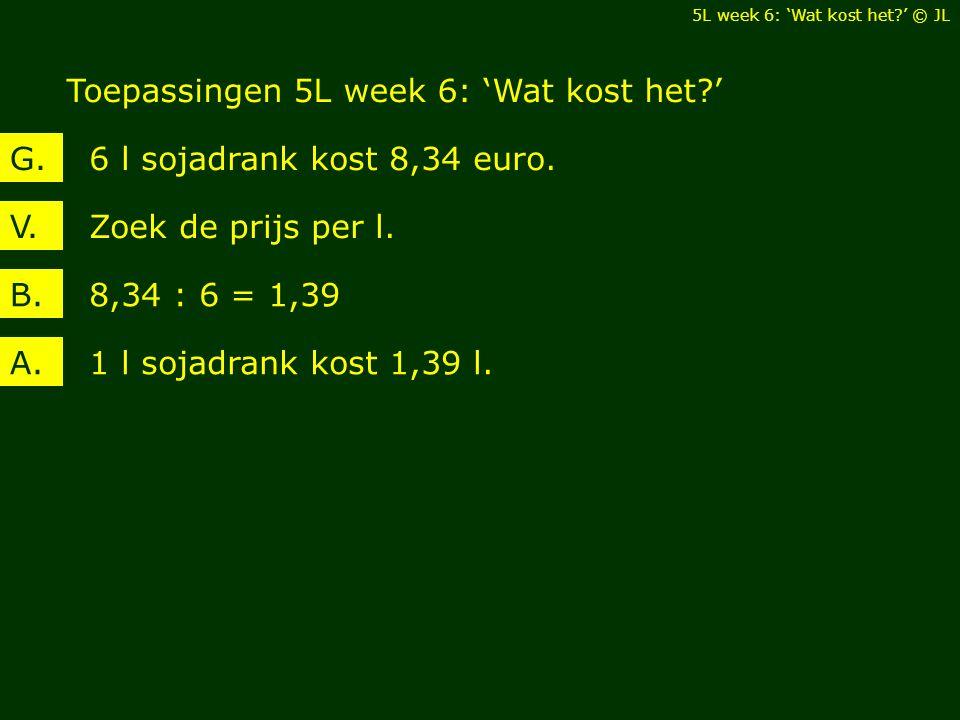 Toepassingen 5L week 6: 'Wat kost het?' 5L week 6: 'Wat kost het?' © JL Zoek de prijs per l.V. 6 l sojadrank kost 8,34 euro.G. 8,34 : 6 = 1,39B. 1 l s