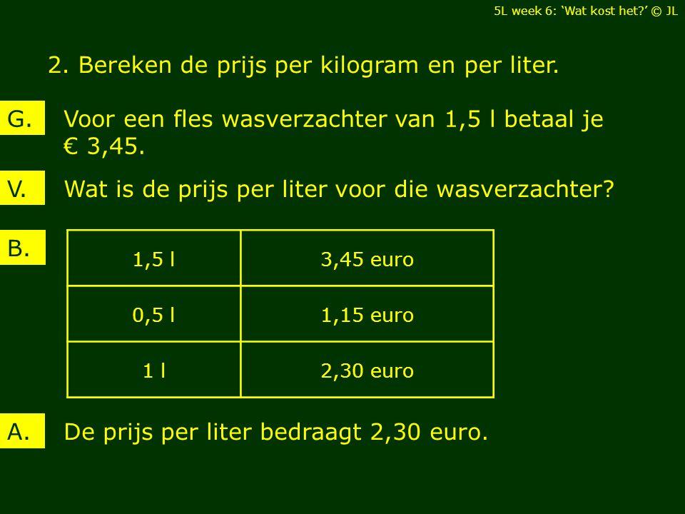 Wat is de prijs per liter voor die wasverzachter?V. Voor een fles wasverzachter van 1,5 l betaal je € 3,45. G. B. De prijs per liter bedraagt 2,30 eur