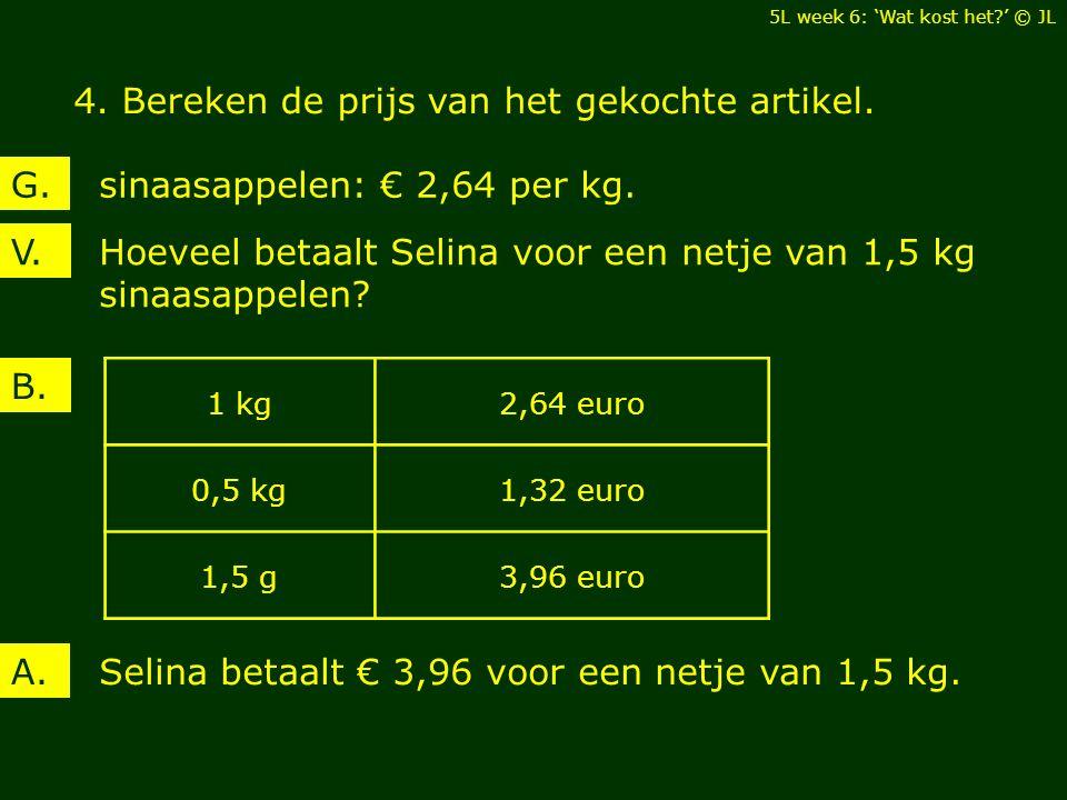 Hoeveel betaalt Selina voor een netje van 1,5 kg sinaasappelen? V. sinaasappelen: € 2,64 per kg.G. B. Selina betaalt € 3,96 voor een netje van 1,5 kg.