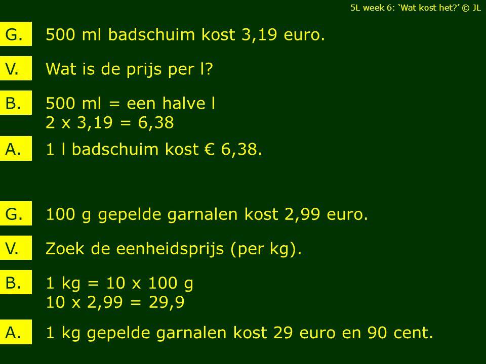 Wat is de prijs per l?V. 500 ml badschuim kost 3,19 euro.G. 500 ml = een halve l 2 x 3,19 = 6,38 B. 1 l badschuim kost € 6,38.A. Zoek de eenheidsprijs