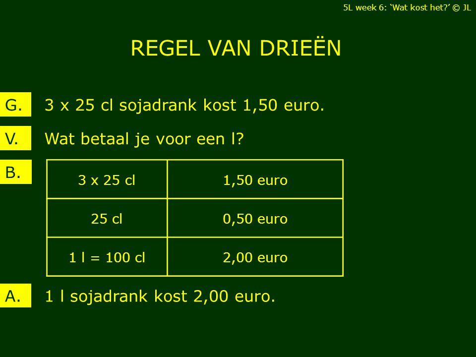 Wat betaal je voor een l?V. 3 x 25 cl sojadrank kost 1,50 euro.G. B. 1 l sojadrank kost 2,00 euro.A. 3 x 25 cl1,50 euro 25 cl0,50 euro 1 l = 100 cl2,0