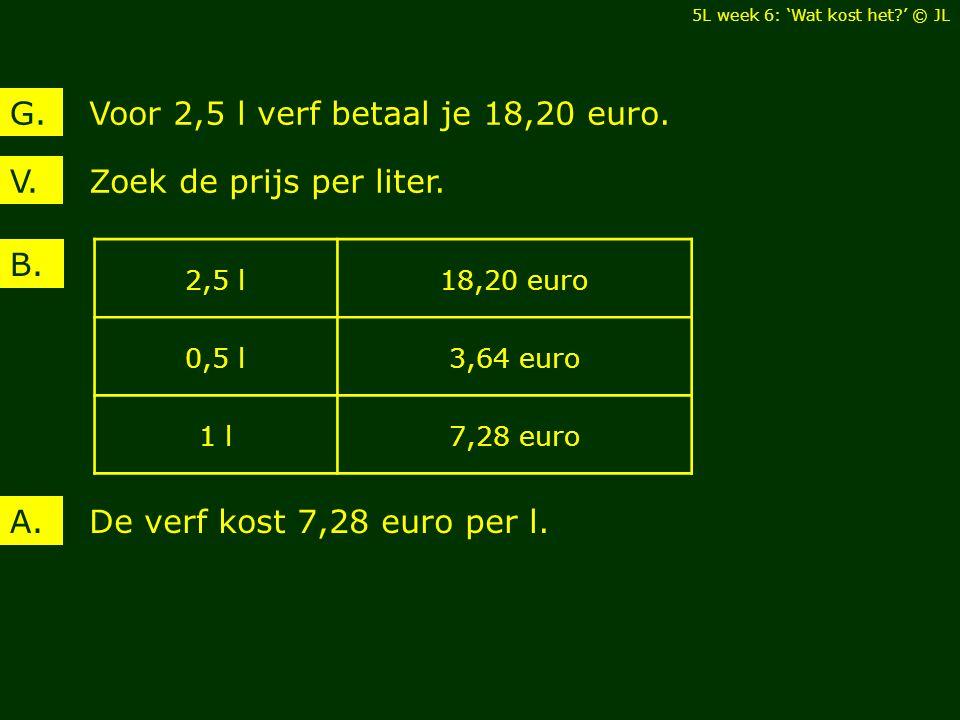 Zoek de prijs per liter.V. Voor 2,5 l verf betaal je 18,20 euro.G. B. De verf kost 7,28 euro per l.A. 2,5 l18,20 euro 0,5 l3,64 euro 1 l7,28 euro 5L w