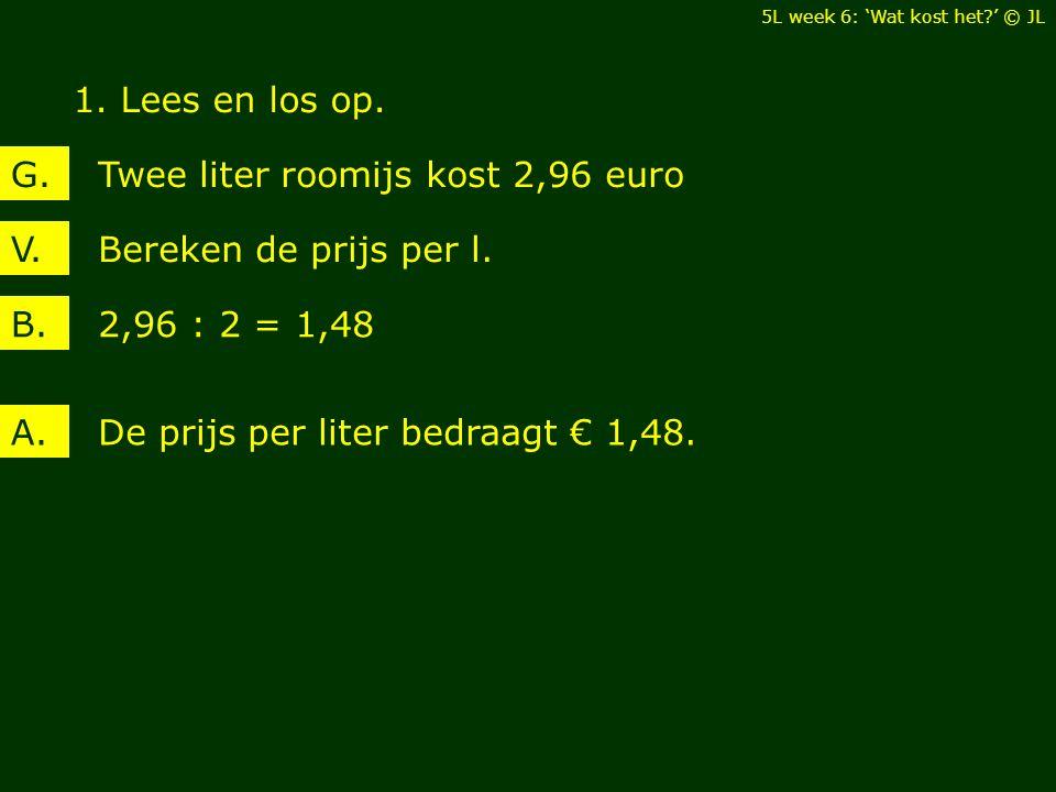 1. Lees en los op. Bereken de prijs per l.V. Twee liter roomijs kost 2,96 euroG. 2,96 : 2 = 1,48B. De prijs per liter bedraagt € 1,48.A. 5L week 6: 'W