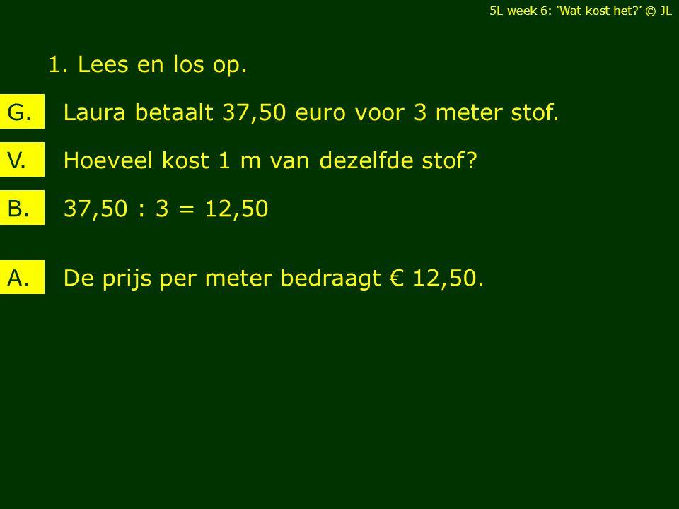 1. Lees en los op. Hoeveel kost 1 m van dezelfde stof?V. Laura betaalt 37,50 euro voor 3 meter stof.G. 37,50 : 3 = 12,50B. De prijs per meter bedraagt