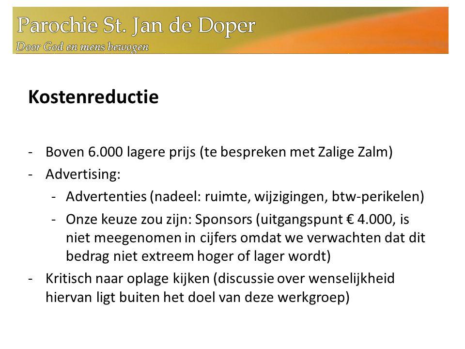 Kostenreductie -Boven 6.000 lagere prijs (te bespreken met Zalige Zalm) -Advertising: -Advertenties (nadeel: ruimte, wijzigingen, btw-perikelen) -Onze keuze zou zijn: Sponsors (uitgangspunt € 4.000, is niet meegenomen in cijfers omdat we verwachten dat dit bedrag niet extreem hoger of lager wordt) -Kritisch naar oplage kijken (discussie over wenselijkheid hiervan ligt buiten het doel van deze werkgroep)