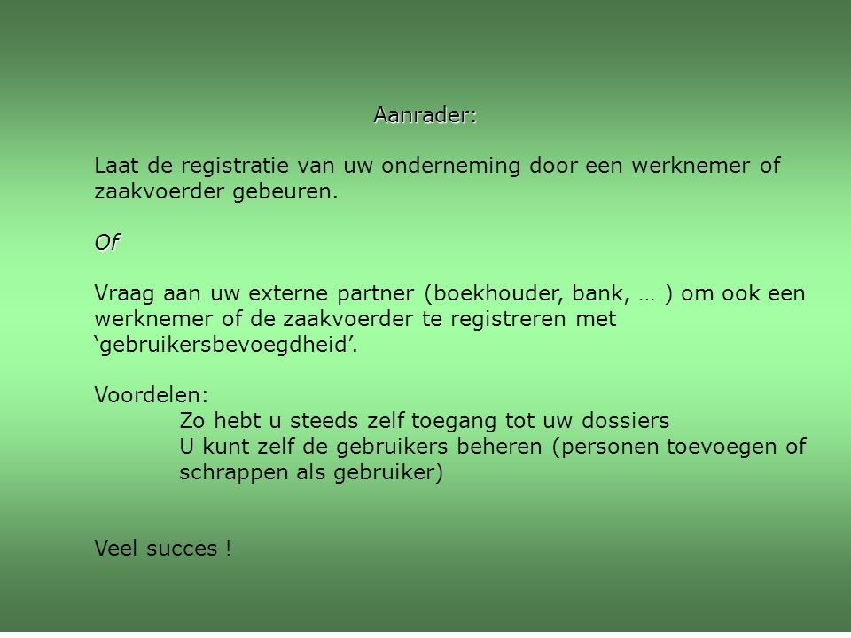 Aanrader: Laat de registratie van uw onderneming door een werknemer of zaakvoerder gebeuren.Of Vraag aan uw externe partner (boekhouder, bank, … ) om ook een werknemer of de zaakvoerder te registreren met 'gebruikersbevoegdheid'.