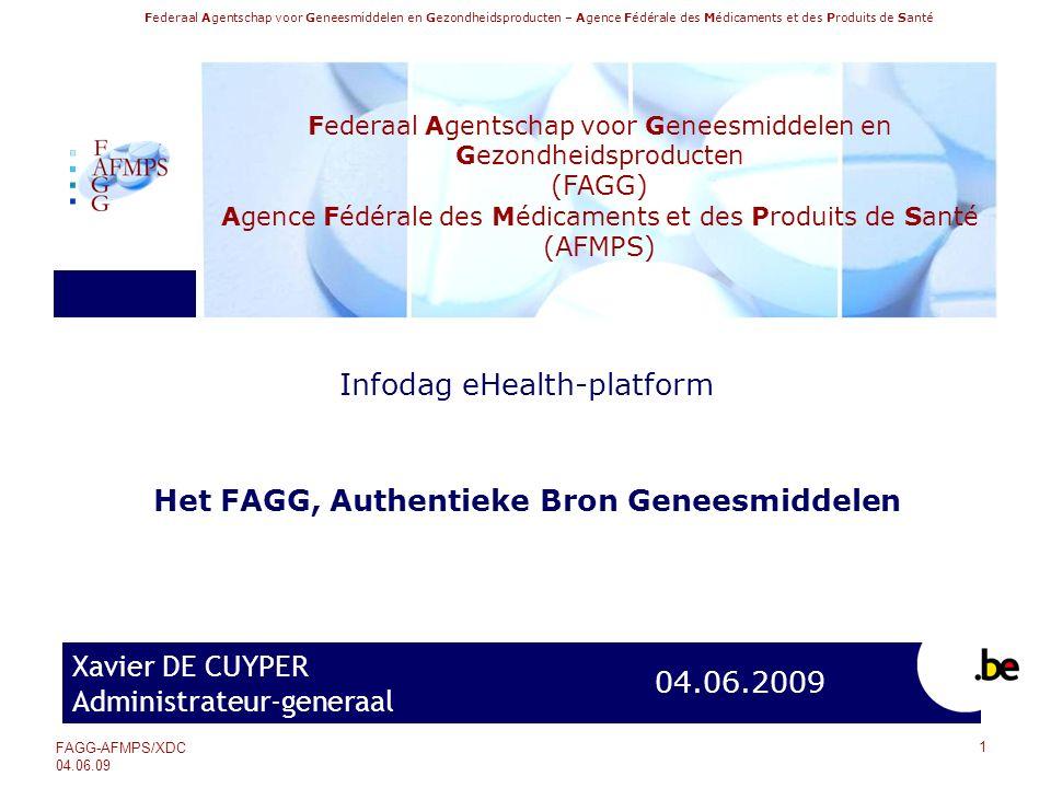 Federaal Agentschap voor Geneesmiddelen en Gezondheidsproducten – Agence Fédérale des Médicaments et des Produits de Santé FAGG-AFMPS/XDC 04.06.09 Inhoud van de Authentieke Bron Geneesmiddelen (2/2)  De Authentieke Bron Geneesmiddelen bevat ook: ‐De prijs voor het publiek (FOD Economie) ‐De terugbetalingsmodaliteiten (RIZIV) ‐Het statuut van het referentieterugbetalingssysteem (RIZIV) ‐De terugbetalingsvoorwaarden (RIZIV) ‐De attesten (RIZIV) ‐De derdebetalersregeling (RIZIV) ‐De beschikbaarheid van geneesmiddelen (FAGG/RIZIV) (werkgroep Onbeschikbaarheid) ‐Benaming van de VOS-clusters – voorschrijven op basis van de werkzame bestanddelen/INN