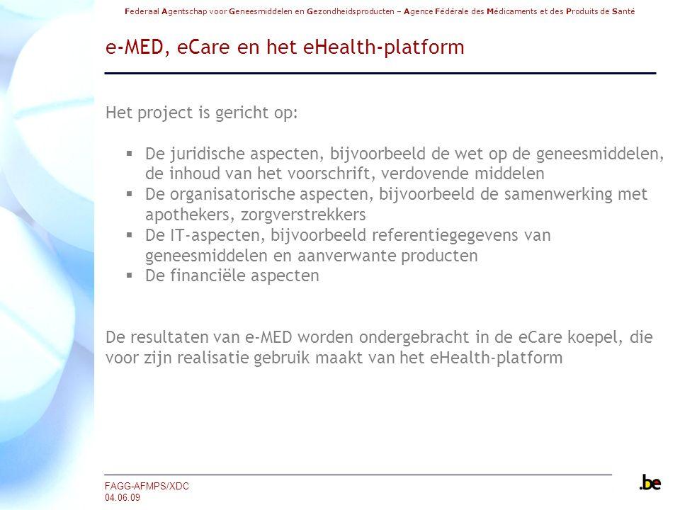 Federaal Agentschap voor Geneesmiddelen en Gezondheidsproducten – Agence Fédérale des Médicaments et des Produits de Santé FAGG-AFMPS/XDC 04.06.09 e-MED, eCare en het eHealth-platform Het project is gericht op:  De juridische aspecten, bijvoorbeeld de wet op de geneesmiddelen, de inhoud van het voorschrift, verdovende middelen  De organisatorische aspecten, bijvoorbeeld de samenwerking met apothekers, zorgverstrekkers  De IT-aspecten, bijvoorbeeld referentiegegevens van geneesmiddelen en aanverwante producten  De financiële aspecten De resultaten van e-MED worden ondergebracht in de eCare koepel, die voor zijn realisatie gebruik maakt van het eHealth-platform