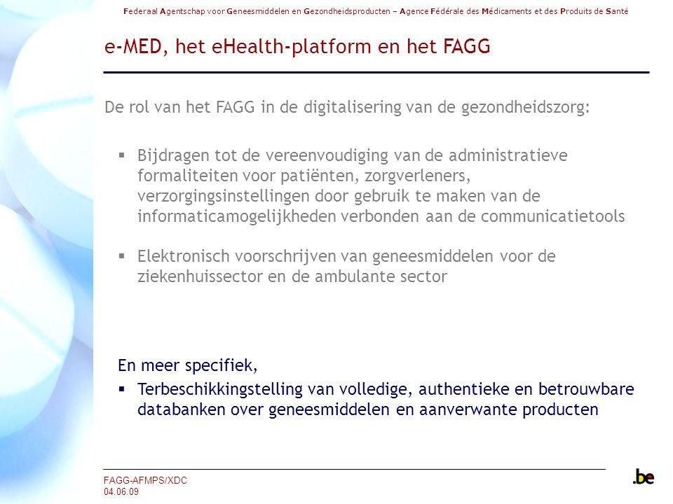 Federaal Agentschap voor Geneesmiddelen en Gezondheidsproducten – Agence Fédérale des Médicaments et des Produits de Santé FAGG-AFMPS/XDC 04.06.09 e-MED, het eHealth-platform en het FAGG De rol van het FAGG in de digitalisering van de gezondheidszorg:  Bijdragen tot de vereenvoudiging van de administratieve formaliteiten voor patiënten, zorgverleners, verzorgingsinstellingen door gebruik te maken van de informaticamogelijkheden verbonden aan de communicatietools  Elektronisch voorschrijven van geneesmiddelen voor de ziekenhuissector en de ambulante sector En meer specifiek,  Terbeschikkingstelling van volledige, authentieke en betrouwbare databanken over geneesmiddelen en aanverwante producten