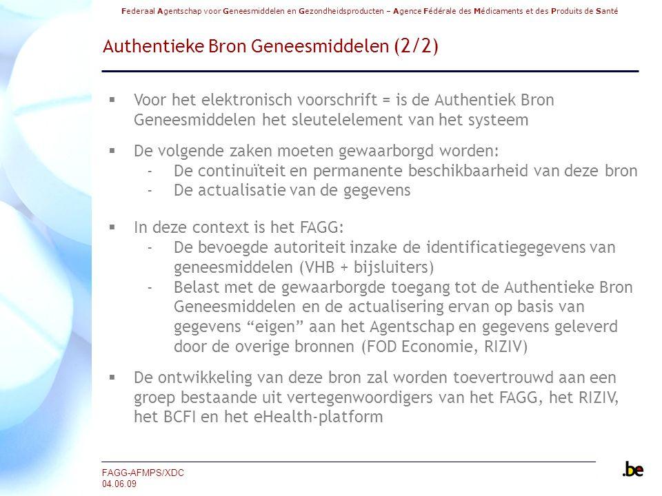 Federaal Agentschap voor Geneesmiddelen en Gezondheidsproducten – Agence Fédérale des Médicaments et des Produits de Santé FAGG-AFMPS/XDC 04.06.09 Authentieke Bron Geneesmiddelen (2/2)  Voor het elektronisch voorschrift = is de Authentiek Bron Geneesmiddelen het sleutelelement van het systeem  De volgende zaken moeten gewaarborgd worden: ‐De continuïteit en permanente beschikbaarheid van deze bron ‐De actualisatie van de gegevens  In deze context is het FAGG: ‐De bevoegde autoriteit inzake de identificatiegegevens van geneesmiddelen (VHB + bijsluiters) ‐Belast met de gewaarborgde toegang tot de Authentieke Bron Geneesmiddelen en de actualisering ervan op basis van gegevens eigen aan het Agentschap en gegevens geleverd door de overige bronnen (FOD Economie, RIZIV)  De ontwikkeling van deze bron zal worden toevertrouwd aan een groep bestaande uit vertegenwoordigers van het FAGG, het RIZIV, het BCFI en het eHealth-platform