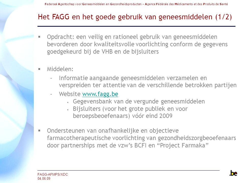 Federaal Agentschap voor Geneesmiddelen en Gezondheidsproducten – Agence Fédérale des Médicaments et des Produits de Santé FAGG-AFMPS/XDC 04.06.09 Het FAGG en het goede gebruik van geneesmiddelen (1/2)  Opdracht: een veilig en rationeel gebruik van geneesmiddelen bevorderen door kwaliteitsvolle voorlichting conform de gegevens goedgekeurd bij de VHB en de bijsluiters  Middelen: ‐Informatie aangaande geneesmiddelen verzamelen en verspreiden ter attentie van de verschillende betrokken partijen ‐Website www.fagg.bewww.fagg.be Gegevensbank van de vergunde geneesmiddelen Bijsluiters (voor het grote publiek en voor beroepsbeoefenaars) vóór eind 2009  Ondersteunen van onafhankelijke en objectieve farmacotherapeutische voorlichting van gezondheidszorgbeoefenaars door partnerships met de vzw's BCFI en Project Farmaka