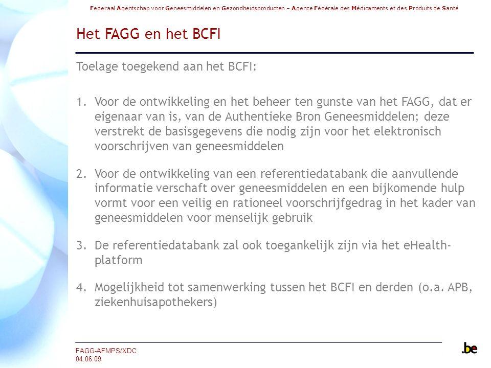 Federaal Agentschap voor Geneesmiddelen en Gezondheidsproducten – Agence Fédérale des Médicaments et des Produits de Santé FAGG-AFMPS/XDC 04.06.09 Het FAGG en het BCFI Toelage toegekend aan het BCFI: 1.Voor de ontwikkeling en het beheer ten gunste van het FAGG, dat er eigenaar van is, van de Authentieke Bron Geneesmiddelen; deze verstrekt de basisgegevens die nodig zijn voor het elektronisch voorschrijven van geneesmiddelen 2.Voor de ontwikkeling van een referentiedatabank die aanvullende informatie verschaft over geneesmiddelen en een bijkomende hulp vormt voor een veilig en rationeel voorschrijfgedrag in het kader van geneesmiddelen voor menselijk gebruik 3.De referentiedatabank zal ook toegankelijk zijn via het eHealth- platform 4.Mogelijkheid tot samenwerking tussen het BCFI en derden (o.a.