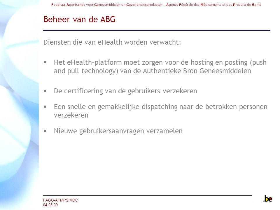Federaal Agentschap voor Geneesmiddelen en Gezondheidsproducten – Agence Fédérale des Médicaments et des Produits de Santé FAGG-AFMPS/XDC 04.06.09 Beheer van de ABG Diensten die van eHealth worden verwacht:  Het eHealth-platform moet zorgen voor de hosting en posting (push and pull technology) van de Authentieke Bron Geneesmiddelen  De certificering van de gebruikers verzekeren  Een snelle en gemakkelijke dispatching naar de betrokken personen verzekeren  Nieuwe gebruikersaanvragen verzamelen