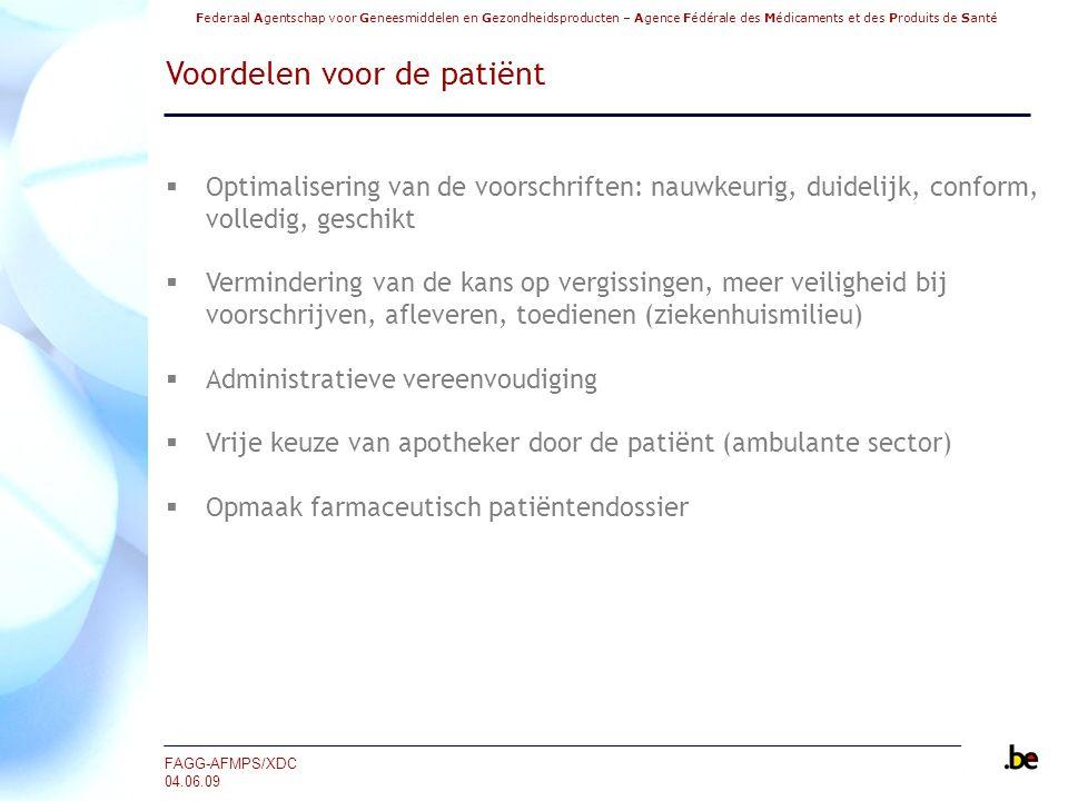 Federaal Agentschap voor Geneesmiddelen en Gezondheidsproducten – Agence Fédérale des Médicaments et des Produits de Santé FAGG-AFMPS/XDC 04.06.09 Voordelen voor de patiënt  Optimalisering van de voorschriften: nauwkeurig, duidelijk, conform, volledig, geschikt  Vermindering van de kans op vergissingen, meer veiligheid bij voorschrijven, afleveren, toedienen (ziekenhuismilieu)  Administratieve vereenvoudiging  Vrije keuze van apotheker door de patiënt (ambulante sector)  Opmaak farmaceutisch patiëntendossier