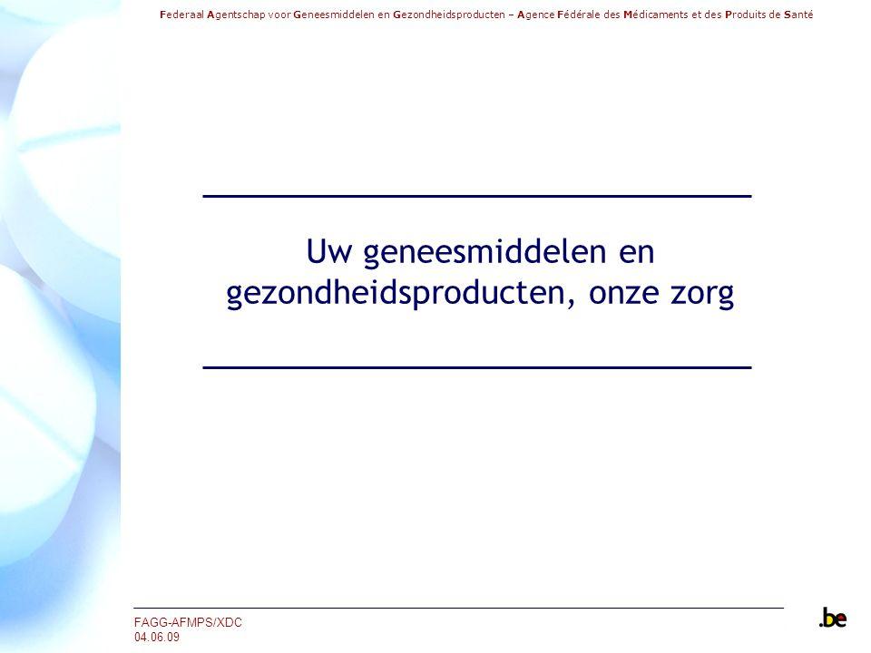 Federaal Agentschap voor Geneesmiddelen en Gezondheidsproducten – Agence Fédérale des Médicaments et des Produits de Santé FAGG-AFMPS/XDC 04.06.09 Uw geneesmiddelen en gezondheidsproducten, onze zorg