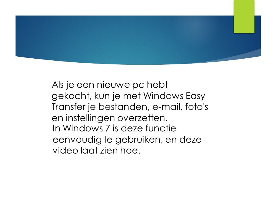Als je een nieuwe pc hebt gekocht, kun je met Windows Easy Transfer je bestanden, e-mail, foto's en instellingen overzetten. In Windows 7 is deze func