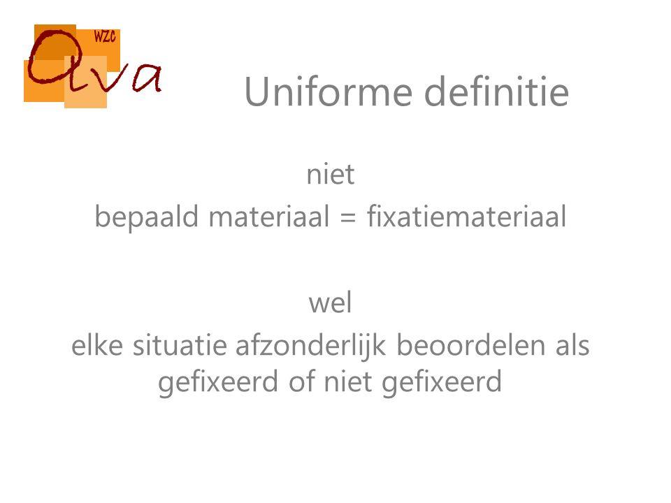 Uniforme definitie niet bepaald materiaal = fixatiemateriaal wel elke situatie afzonderlijk beoordelen als gefixeerd of niet gefixeerd